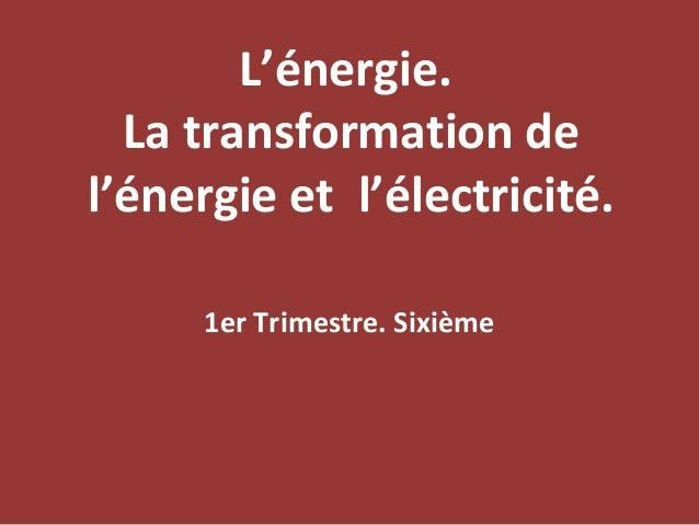 L'énergie.  La transformation del'énergie et l'électricité.     1er Trimestre. Sixième