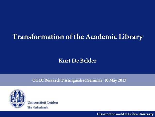 Discover the world at Leiden UniversityTransformation of the Academic LibraryKurt De BelderOCLC Research Distinguished Sem...
