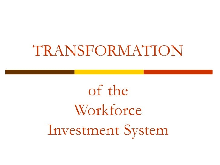 TRANSFORMATION of the Workforce Investment System