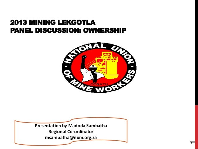 2013 MINING LEKGOTLA PANEL DISCUSSION: OWNERSHIP 1 Presentation by Madoda Sambatha Regional Co-ordinator msambatha@num.org...