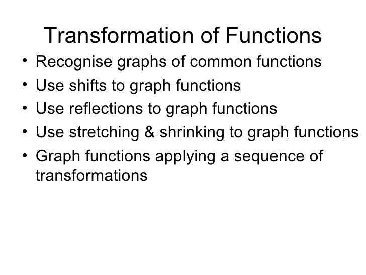Transformation of Functions <ul><li>Recognise graphs of common functions </li></ul><ul><li>Use shifts to graph functions <...