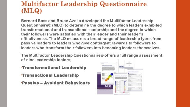 multifactor leadership questionnaire The multifactor leadership questionnaire (mlq) evaluates three different leadership styles: transformational, transactional, and passive-avoidant it allows individuals to measure how they perceive themselves with regard to specific leadership behaviors (using the leader/self form), but the heart.