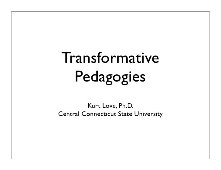 Transformative    Pedagogies          Kurt Love, Ph.D. Central Connecticut State University