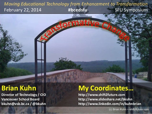 Moving Educational Technology from Enhancement to Transformation February 22, 2014 #bcedsfu SFU Symposium  Brian Kuhn  My ...