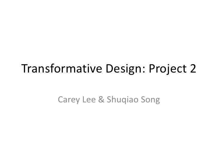 Transformative Design: Project 2<br />Carey Lee & Shuqiao Song<br />