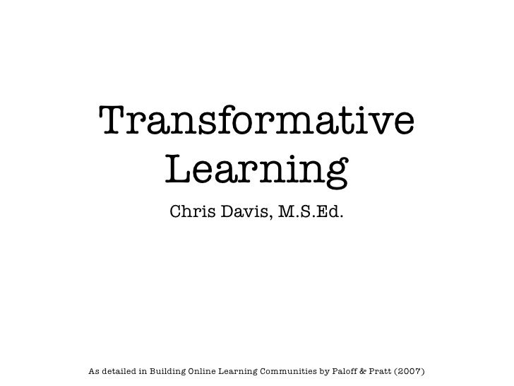 Transformative     Learning                  Chris Davis, M.S.Ed.As detailed in Building Online Learning Communities by Pa...