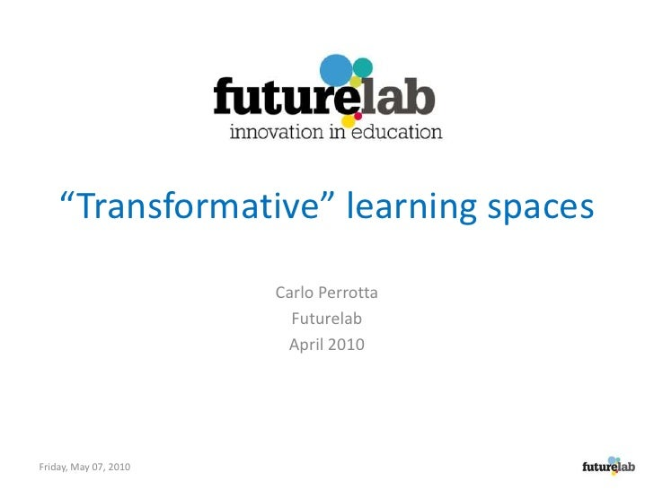 """Transformative"" learning spaces<br />Carlo Perrotta<br />Futurelab<br />April 2010<br />Friday, May 07, 2010<br />"