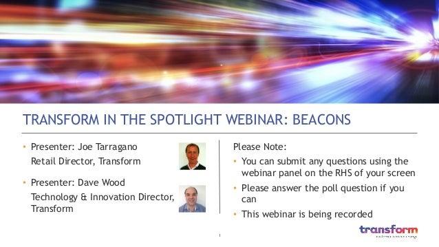 1  TRANSFORM IN THE SPOTLIGHT WEBINAR: BEACONS • Presenter: Joe Tarragano Retail Director, Transform • Presenter: Dave ...