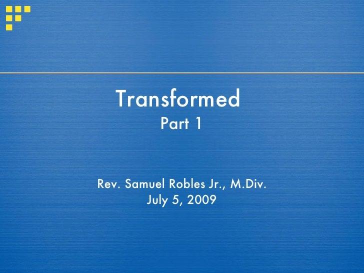 Transformed            Part 1   Rev. Samuel Robles Jr., M.Div.         July 5, 2009