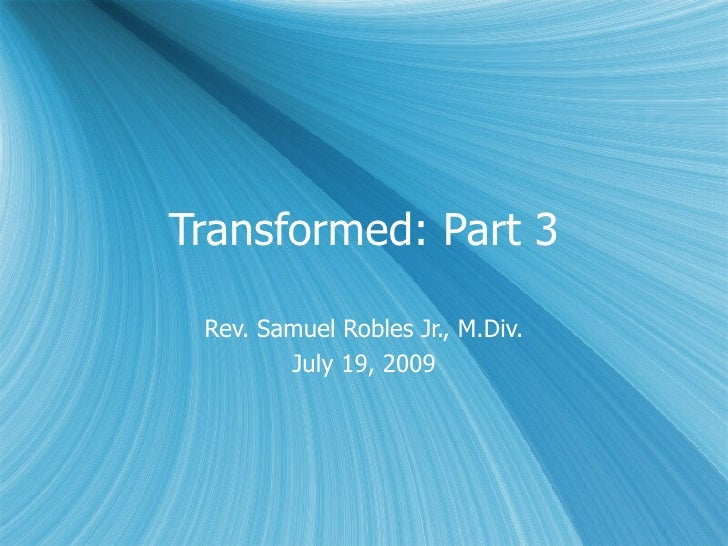 Transformed: Part 3   Rev. Samuel Robles Jr., M.Div.         July 19, 2009