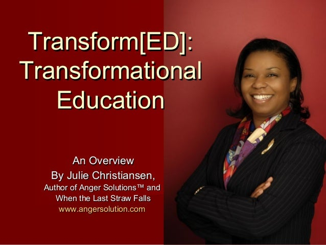 Transform[ED]:Transformational   Education       An Overview   By Julie Christiansen,  Author of Anger Solutions™ and     ...