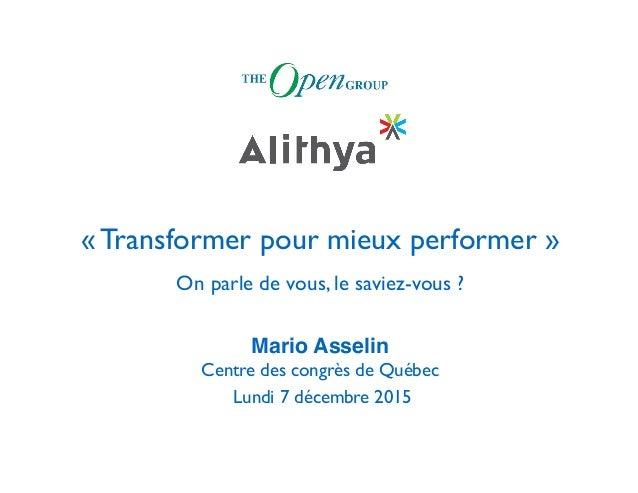 « Transformer pour mieux performer » On parle de vous, le saviez-vous ? Mario Asselin Centre des congrès de Québec Lundi 7...