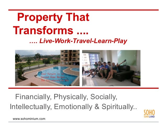 Property That Transforms ....          …. Live-Work-Travel-Learn-Play  Financially, Physically, Socially,Intellectually, E...