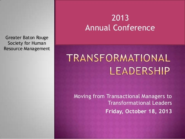 Moving from Transactional Managers to Transformational Leaders Friday, October 18, 2013 Greater Baton Rouge Society for Hu...