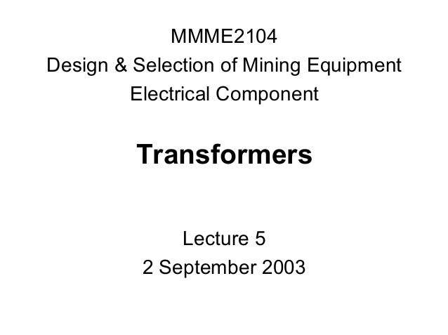 MMME2104 Design & Selection of Mining Equipment Electrical Component  Transformers Lecture 5 2 September 2003