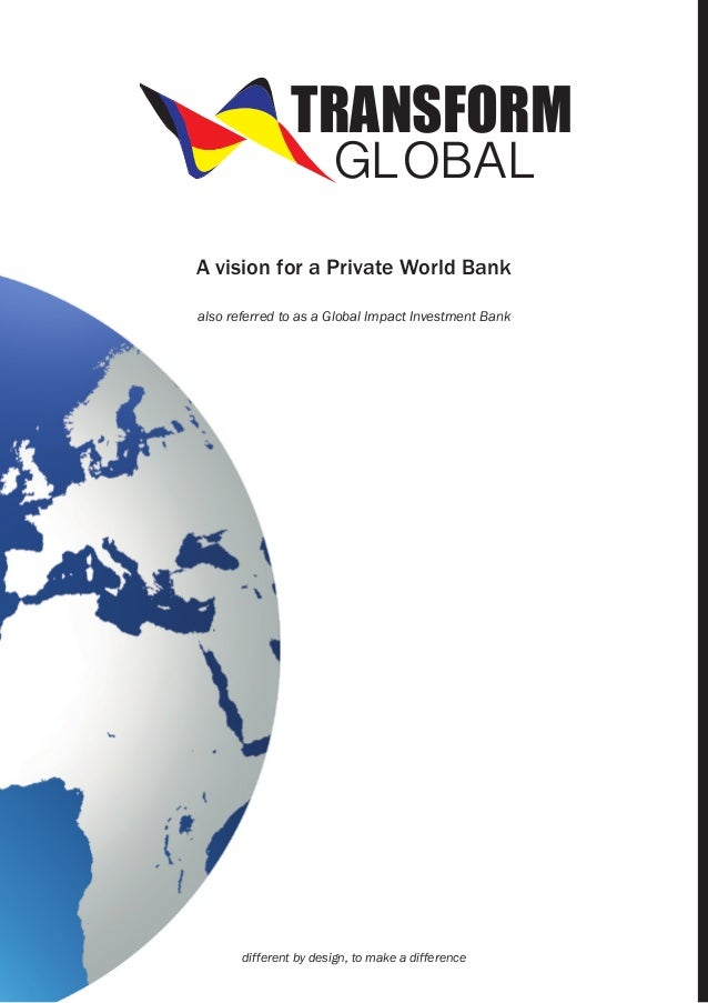 TRANSFORM GLOBAL  A vision for a Private World Bank also referred to as a Global Impact Investment Bank  different by desi...