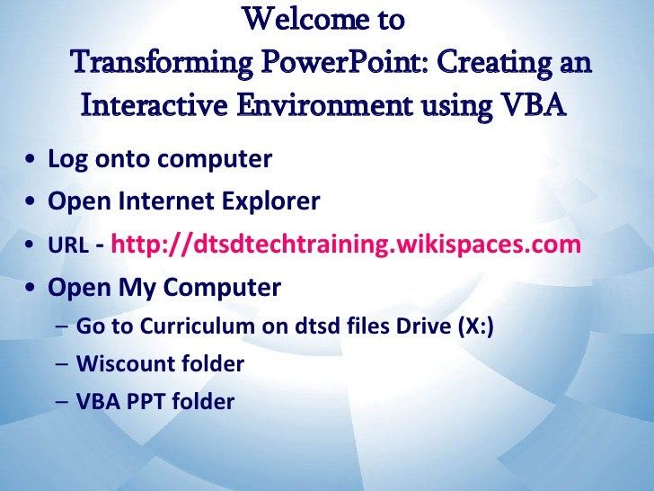 Welcome to   Transforming PowerPoint: Creating an Interactive Environment using VBA  <ul><li>Log onto computer </li></ul><...