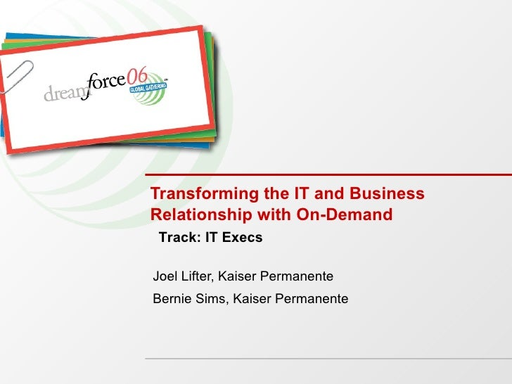 Transforming the IT and Business Relationship with On-Demand Joel Lifter, Kaiser Permanente Bernie Sims, Kaiser Permanente...