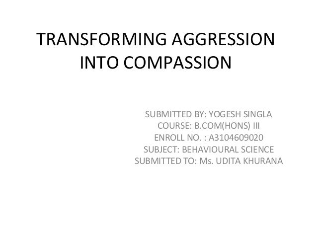 TRANSFORMING AGGRESSION INTO COMPASSION SUBMITTED BY: YOGESH SINGLA COURSE: B.COM(HONS) III ENROLL NO. : A3104609020 SUBJE...