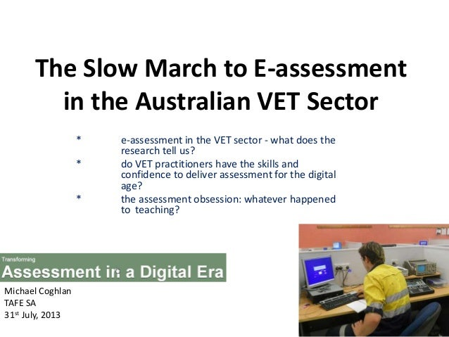 The Slow March to E-assessment in the Australian VET Sector * e-assessment in the VET sector - what does the research tell...