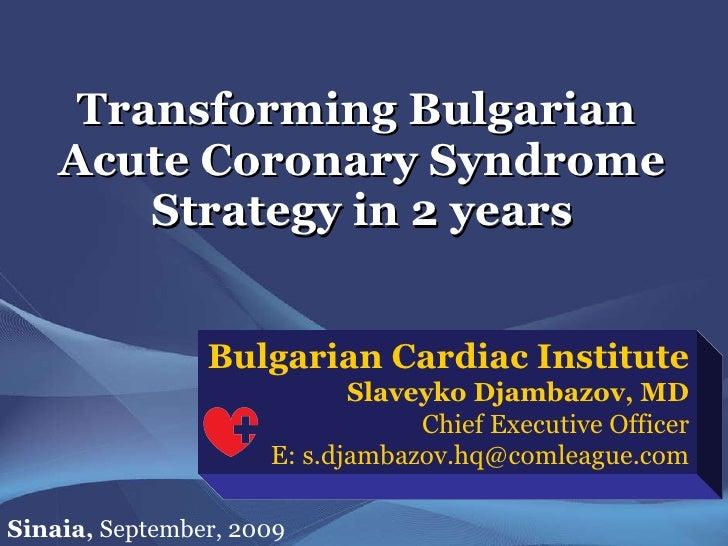 Transforming Bulgarian  Acute Coronary Syndrome Strategy in 2 years Bulgarian Cardiac Institute Slaveyko Djambazov, MD Chi...