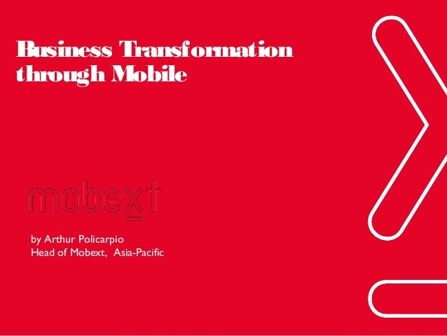 Business Transformation through Mobile  by Arthur Policarpio Head of Mobext, Asia-Pacific  Phuc.Truong@mobext.com