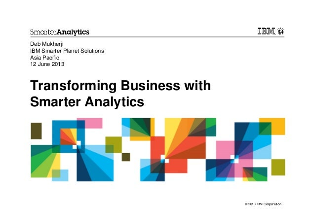 Transforming Business withSmarter AnalyticsDeb MukherjiIBM Smarter Planet SolutionsAsia Pacific12 June 2013© 2013 IBM Corp...
