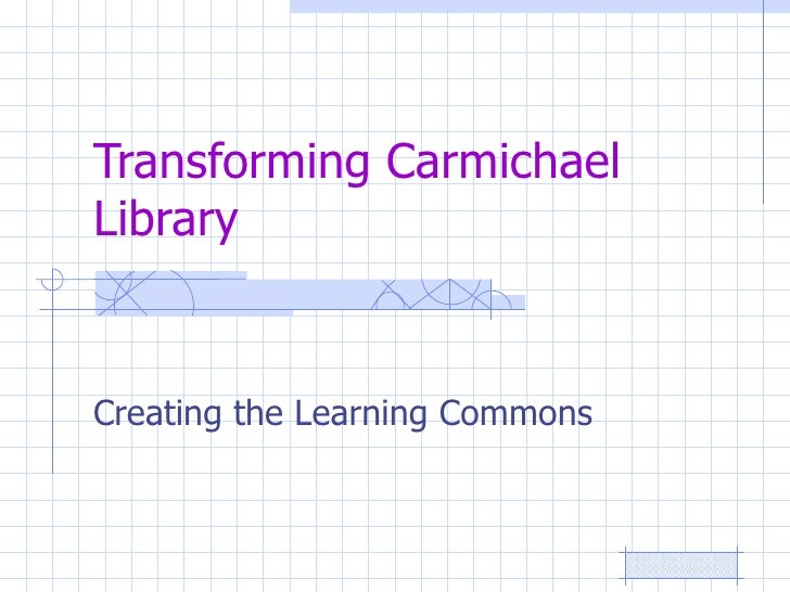 Transforming Carmichael Library   Creating the Learning Commons