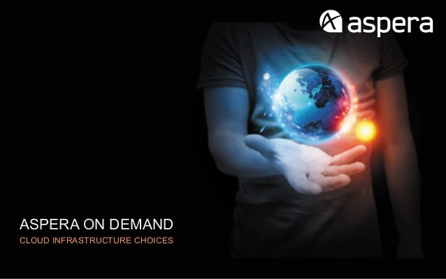 ASPERA ON DEMANDCLOUD INFRASTRUCTURE CHOICES
