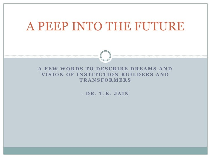 A PEEP INTO THE FUTURE A FEW WORDS TO DESCRIBE DREAMS AND  VISION OF INSTITUTION BUILDERS AND             TRANSFORMERS    ...