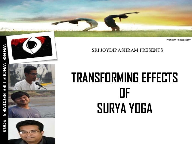 Wari Om Photography  WHERE WHOLE LIFE BECOME S YOGA  SRI JOYDIP ASHRAM PRESENTS  TRANSFORMING EFFECTS OF SURYA YOGA