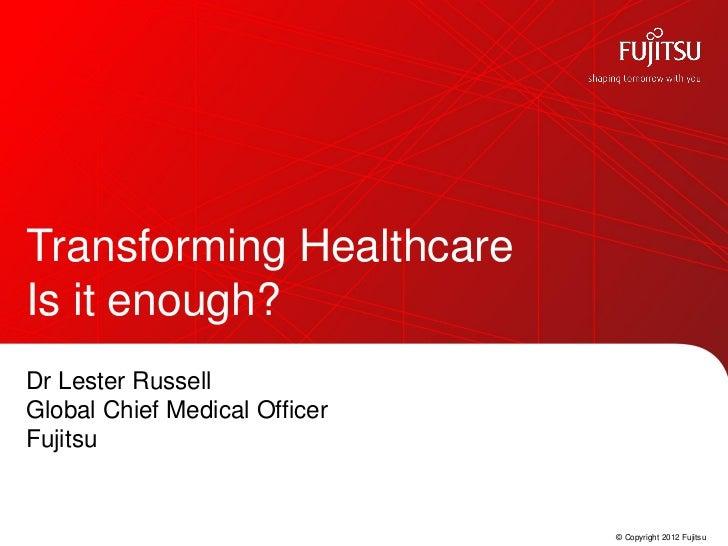 Transforming HealthcareIs it enough?Dr Lester RussellGlobal Chief Medical OfficerFujitsu                               © C...