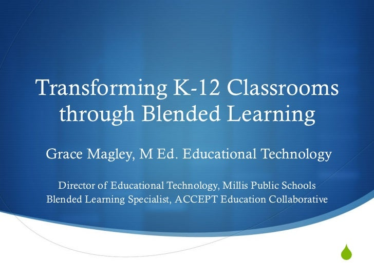 Transforming K-12 Classrooms through Blended Learning Grace Magley, M Ed. Educational Technology Director of Educational T...