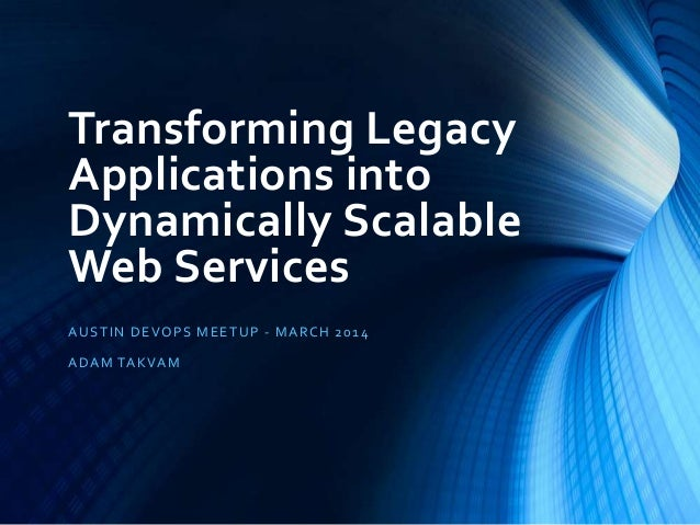 Transforming Legacy Applications into Dynamically Scalable Web Services AUSTIN DEVOPS MEETUP - MARCH 2014 ADAM TAKVAM