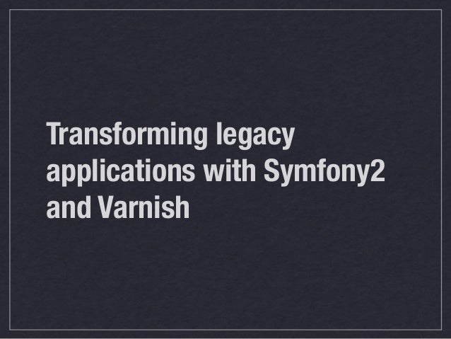 Transforming legacy applications with Symfony2 and Varnish
