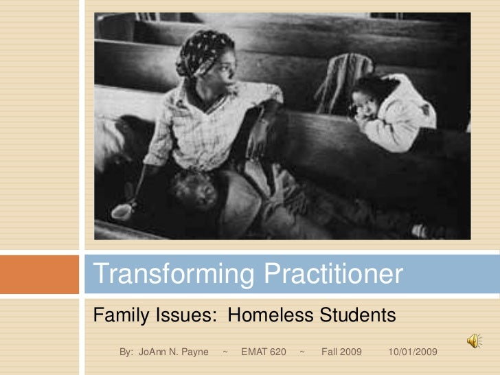 Family Issues:  Homeless Students<br />Transforming Practitioner<br />By:  JoAnn N. Payne     ~     EMAT 620     ~      Fa...