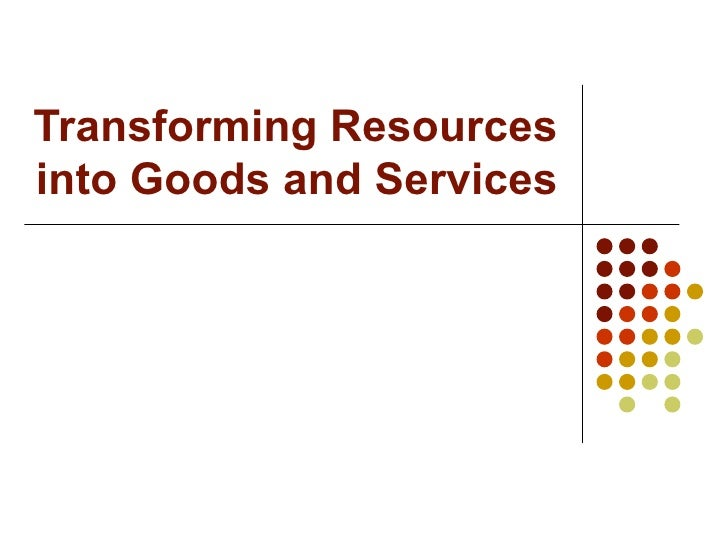 Transforming resources into goods and services