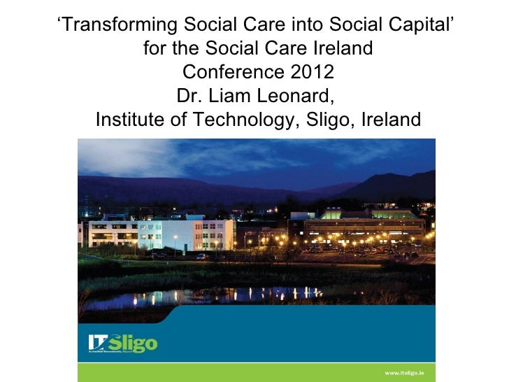 'Transforming Social Care into Social Capital'           for the Social Care Ireland                Conference 2012       ...