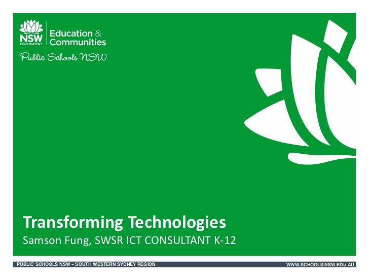 Transforming Technologies Samson Fung, SWSR ICT CONSULTANT K-12PUBLIC SCHOOLS NSW – SOUTH WESTERN SYDNEY REGION   WWW.SCHO...