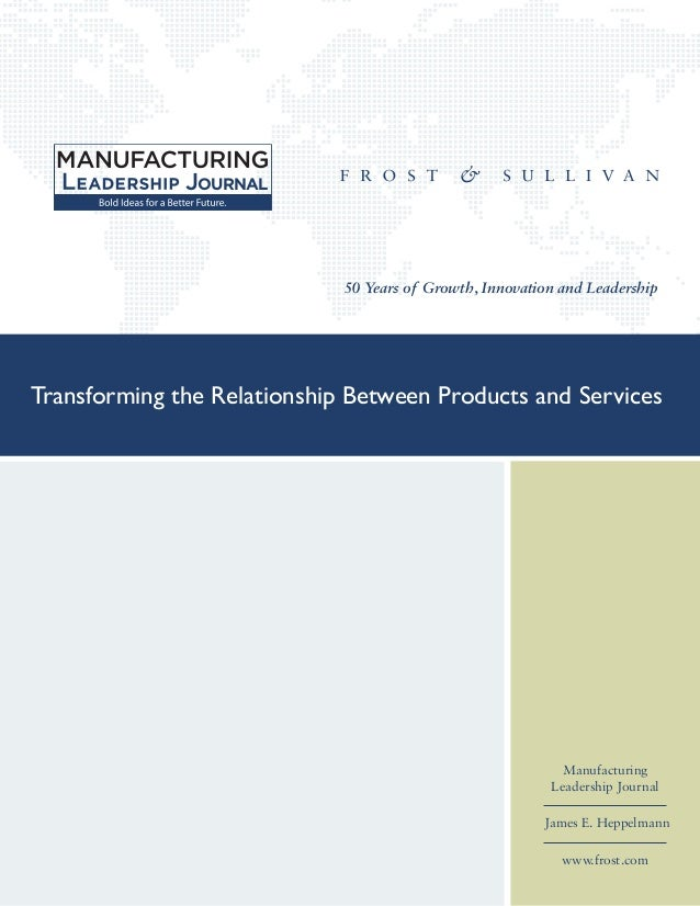 50 Years of Growth, Innovation and Leadership Manufacturing Leadership Journal James E. Heppelmann www.frost.com Transform...