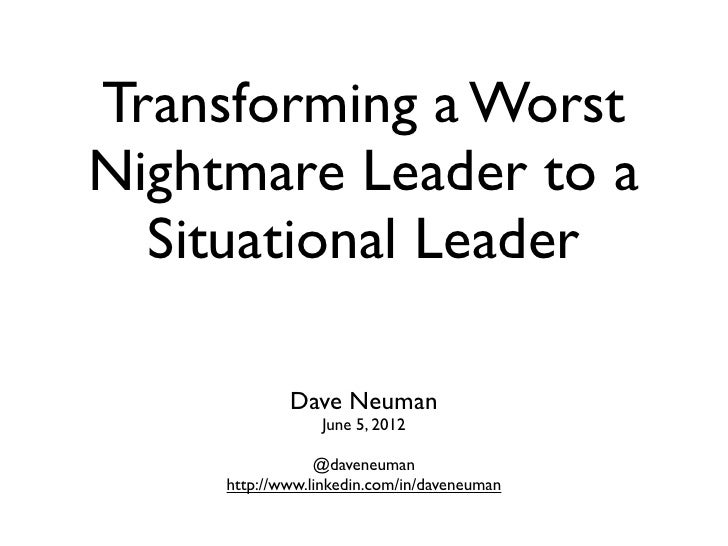Transforming a WorstNightmare Leader to a  Situational Leader             Dave Neuman                 June 5, 2012        ...