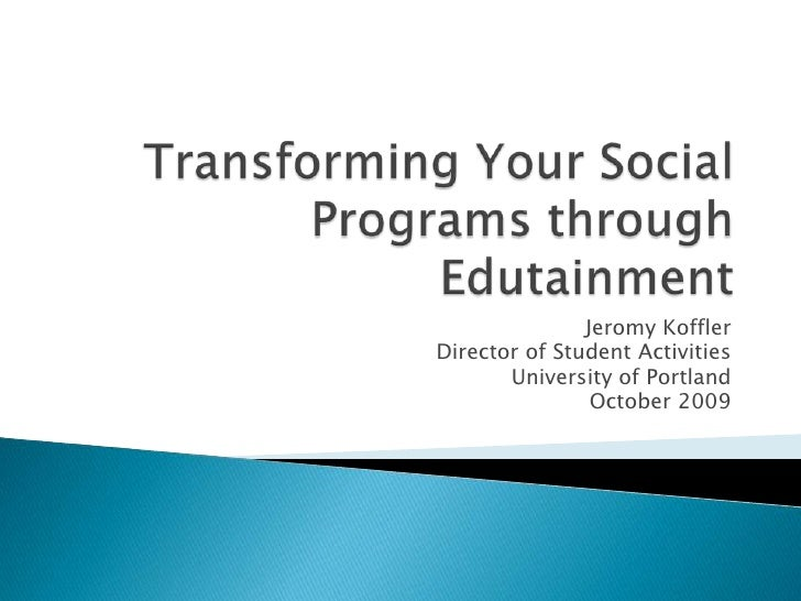 Transforming Your Social Programs through Edutainment<br />Jeromy Koffler<br />Director of Student Activities<br />Univers...