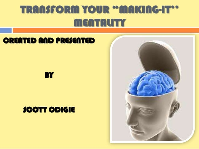 "TRANSFORM YOUR ""MAKING-IT''           MENTALITYCREATED AND PRESENTED         BY    SCOTT ODIGIE"
