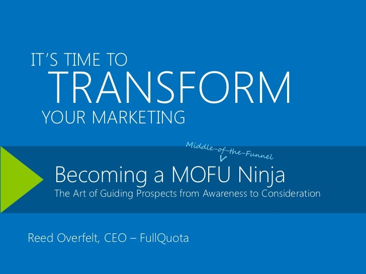 IT'S TIME TO   TRANSFORM  YOUR MARKETING    Becoming a MOFU Ninja    The Art of Guiding Prospects from Awareness to Consid...