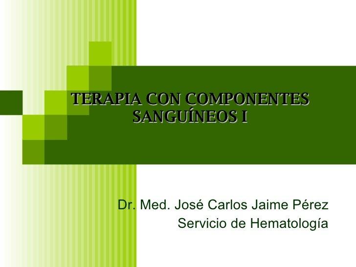 Dr. Med. José Carlos Jaime Pérez Servicio de Hematología TERAPIA CON COMPONENTES SANGUÍNEOS I