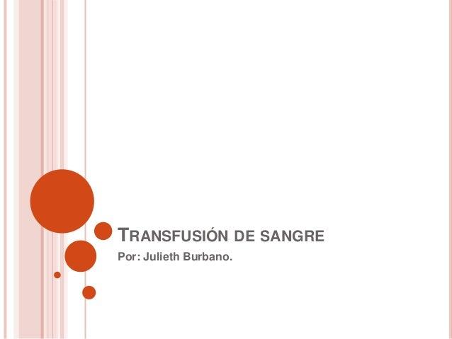 TRANSFUSIÓN DE SANGRE Por: Julieth Burbano.
