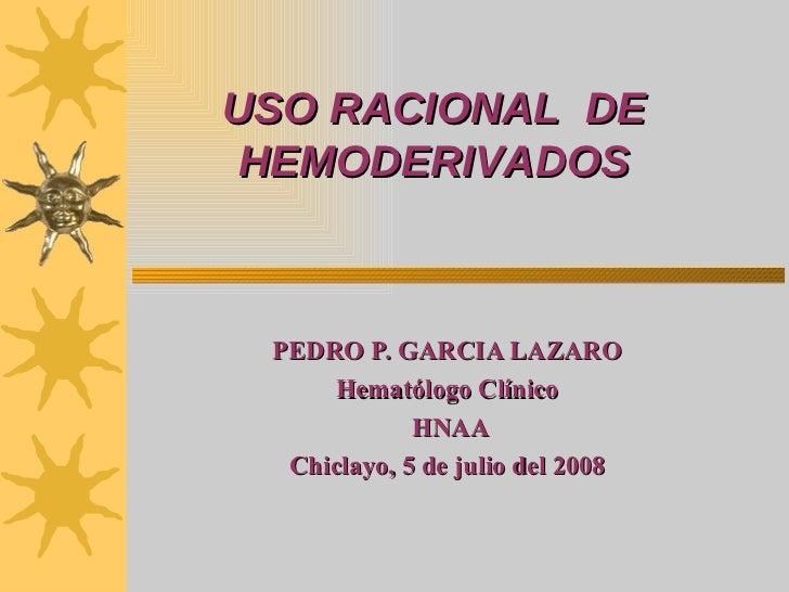 USO RACIONAL  DE HEMODERIVADOS PEDRO P. GARCIA LAZARO Hematólogo Clínico HNAA Chiclayo, 5 de julio del 2008