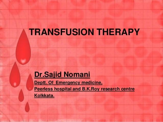 TRANSFUSION THERAPY Dr.Sajid Nomani Deptt. Of Emergency medicine, Peerless hospital and B.K.Roy research centre Kolkkata.