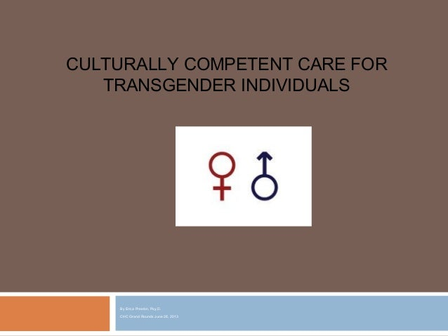 By Erica Preston, Psy.D. CHC Grand Rounds June 28, 2013 CULTURALLY COMPETENT CARE FOR TRANSGENDER INDIVIDUALS