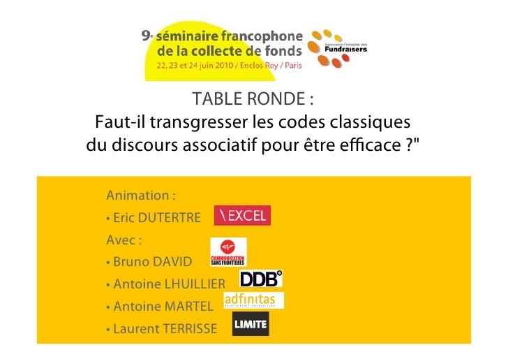 """TABLE RONDE :  Faut-il transgresser les codes classiques du discours associatif pour être e cace ?""""    Animation :   • Eri..."""
